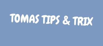 Tomas tips & trix